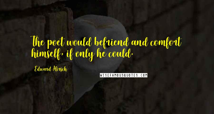 Edward Hirsch quotes: The poet would befriend and comfort himself, if only he could.