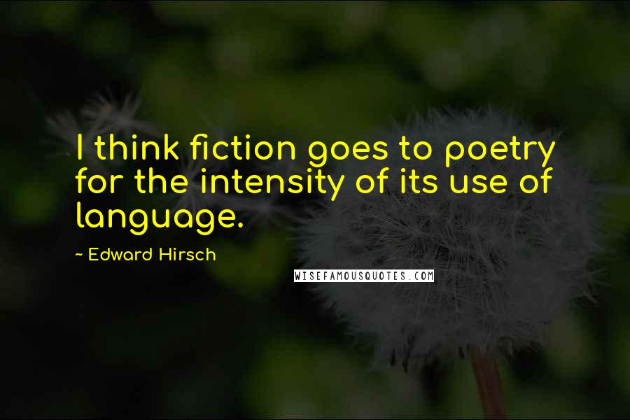 Edward Hirsch quotes: I think fiction goes to poetry for the intensity of its use of language.