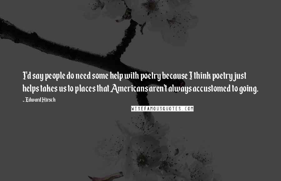 Edward Hirsch quotes: I'd say people do need some help with poetry because I think poetry just helps takes us to places that Americans aren't always accustomed to going.