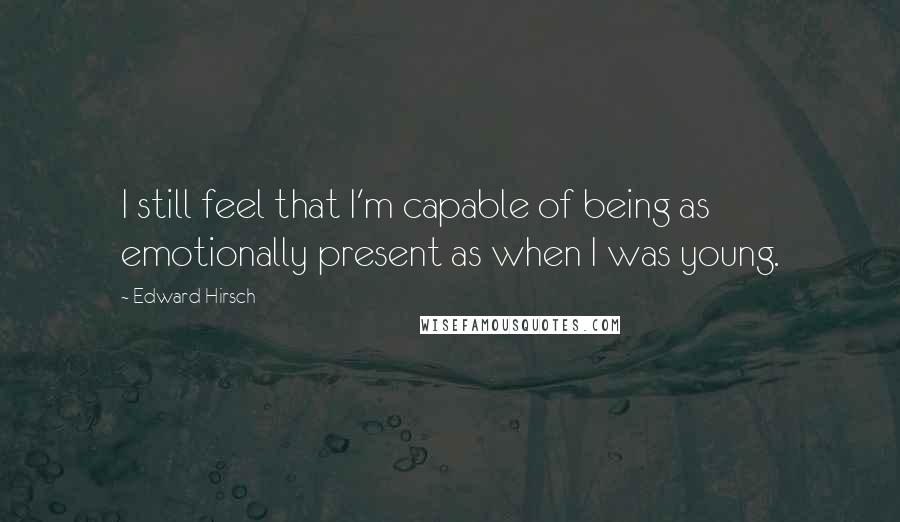 Edward Hirsch quotes: I still feel that I'm capable of being as emotionally present as when I was young.