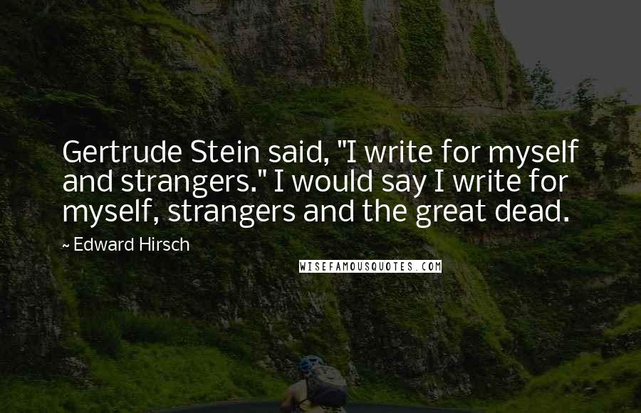 "Edward Hirsch quotes: Gertrude Stein said, ""I write for myself and strangers."" I would say I write for myself, strangers and the great dead."