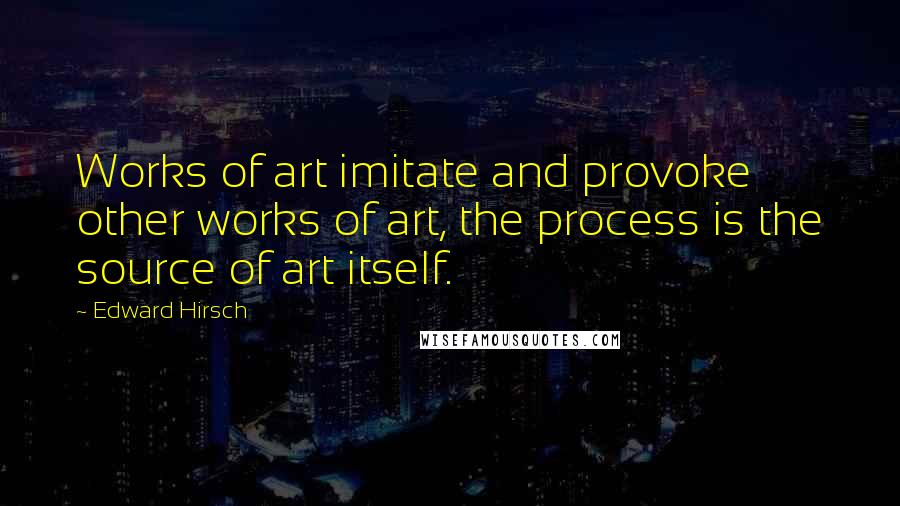 Edward Hirsch quotes: Works of art imitate and provoke other works of art, the process is the source of art itself.