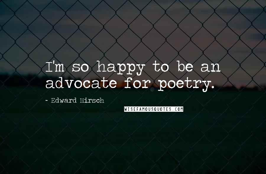 Edward Hirsch quotes: I'm so happy to be an advocate for poetry.