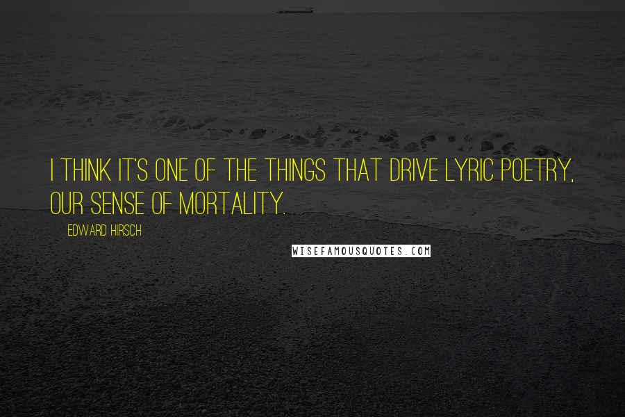 Edward Hirsch quotes: I think it's one of the things that drive lyric poetry, our sense of mortality.