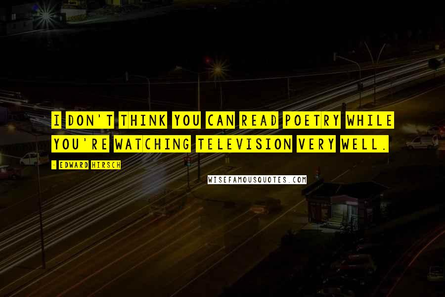 Edward Hirsch quotes: I don't think you can read poetry while you're watching television very well.