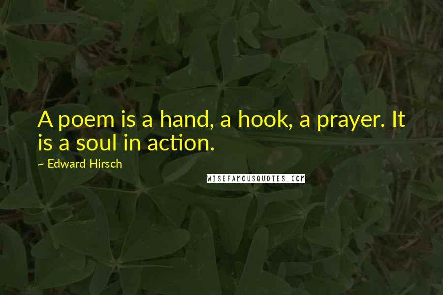 Edward Hirsch quotes: A poem is a hand, a hook, a prayer. It is a soul in action.