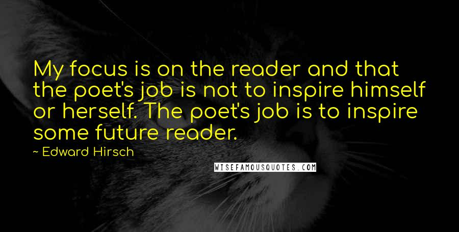 Edward Hirsch quotes: My focus is on the reader and that the poet's job is not to inspire himself or herself. The poet's job is to inspire some future reader.