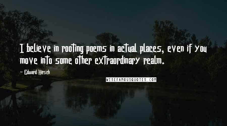 Edward Hirsch quotes: I believe in rooting poems in actual places, even if you move into some other extraordinary realm.