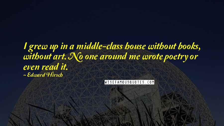 Edward Hirsch quotes: I grew up in a middle-class house without books, without art. No one around me wrote poetry or even read it.