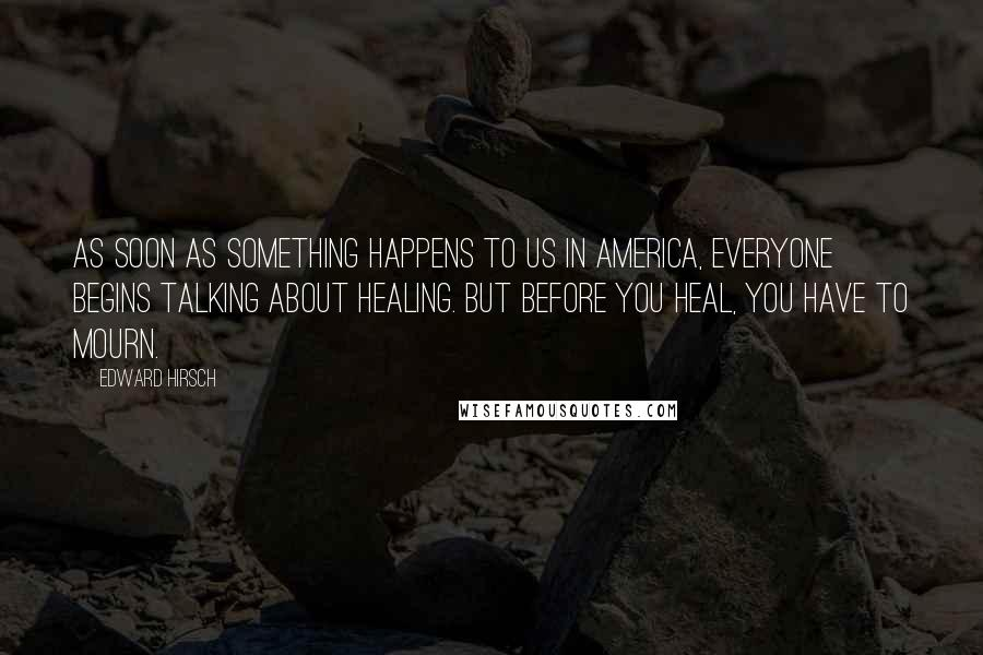 Edward Hirsch quotes: As soon as something happens to us in America, everyone begins talking about healing. But before you heal, you have to mourn.