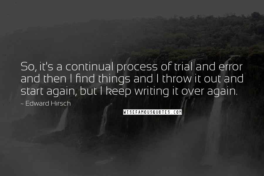 Edward Hirsch quotes: So, it's a continual process of trial and error and then I find things and I throw it out and start again, but I keep writing it over again.