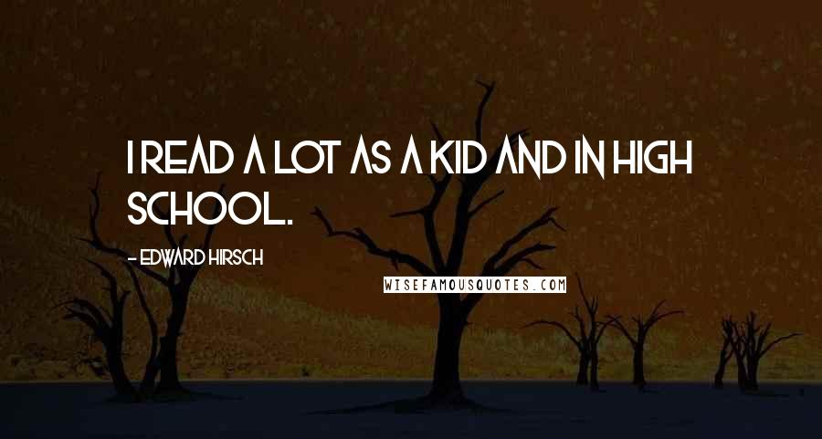 Edward Hirsch quotes: I read a lot as a kid and in high school.