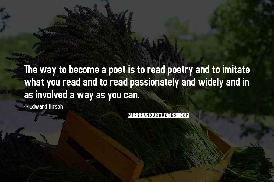 Edward Hirsch quotes: The way to become a poet is to read poetry and to imitate what you read and to read passionately and widely and in as involved a way as you