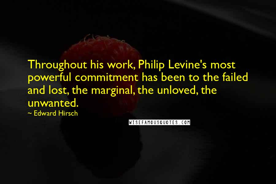 Edward Hirsch quotes: Throughout his work, Philip Levine's most powerful commitment has been to the failed and lost, the marginal, the unloved, the unwanted.