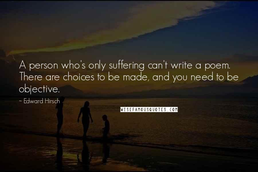 Edward Hirsch quotes: A person who's only suffering can't write a poem. There are choices to be made, and you need to be objective.