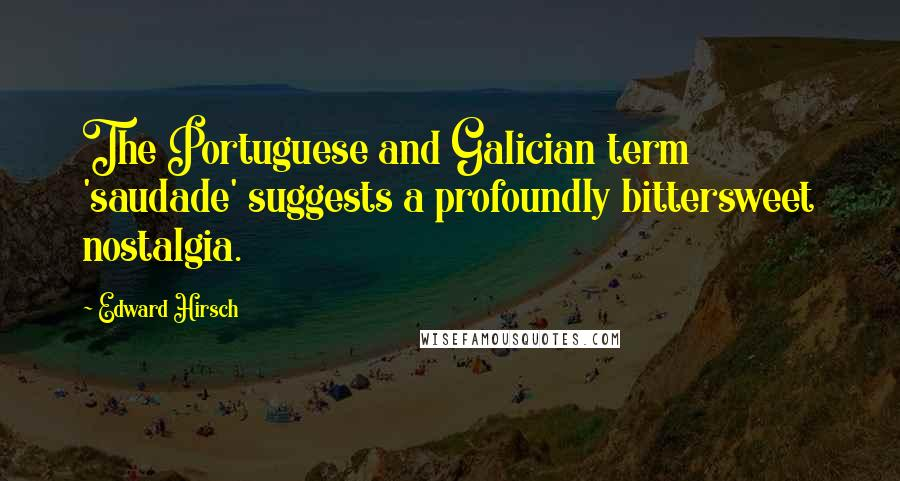 Edward Hirsch quotes: The Portuguese and Galician term 'saudade' suggests a profoundly bittersweet nostalgia.