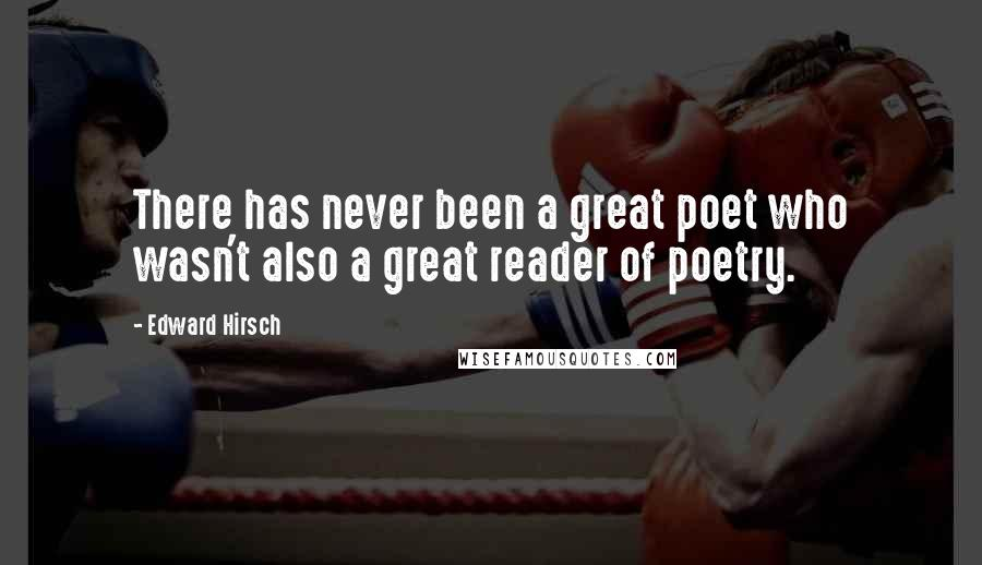 Edward Hirsch quotes: There has never been a great poet who wasn't also a great reader of poetry.