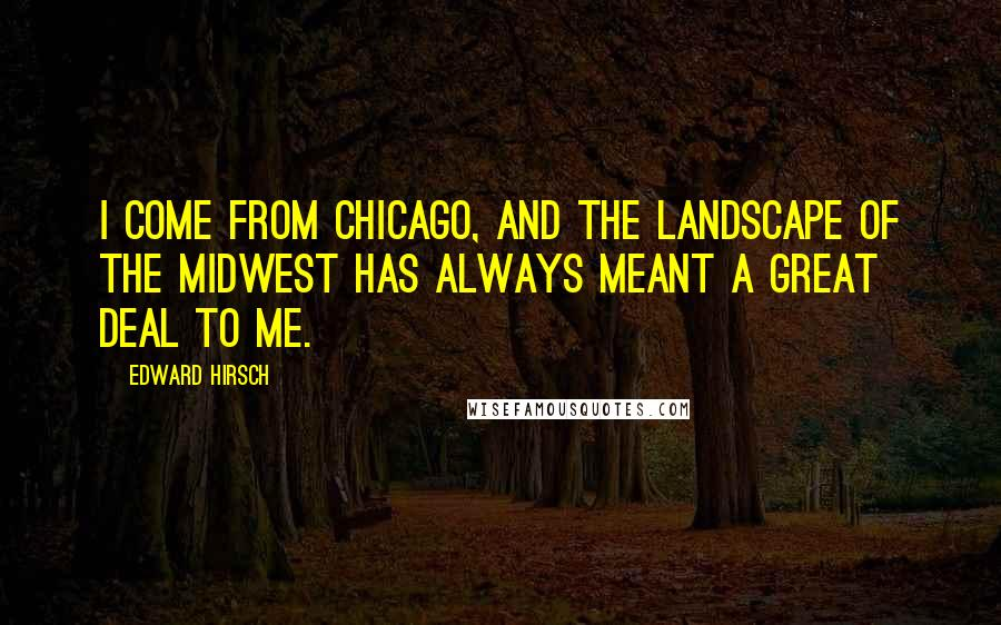 Edward Hirsch quotes: I come from Chicago, and the landscape of the Midwest has always meant a great deal to me.