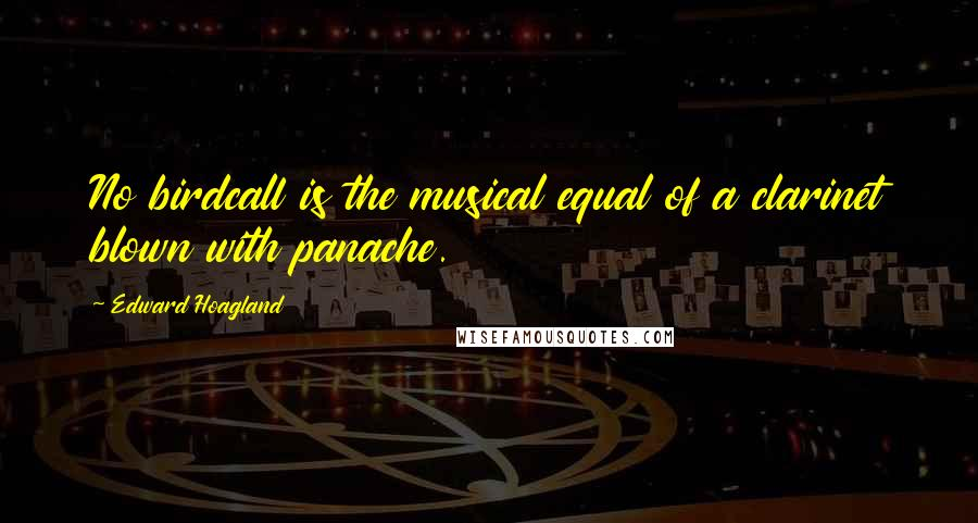 Edward Hoagland quotes: No birdcall is the musical equal of a clarinet blown with panache.