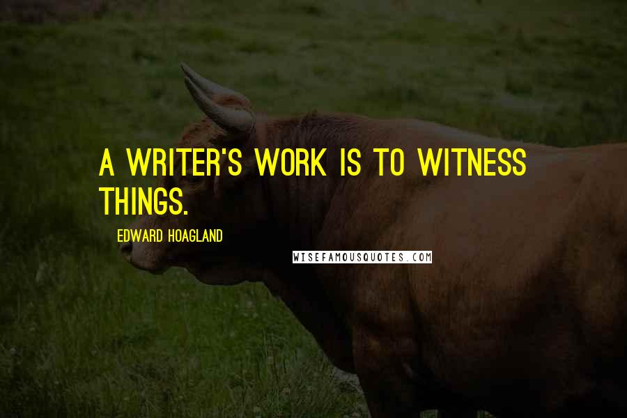 Edward Hoagland quotes: A writer's work is to witness things.