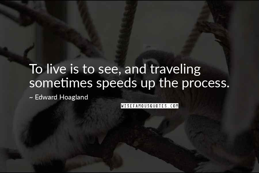 Edward Hoagland quotes: To live is to see, and traveling sometimes speeds up the process.