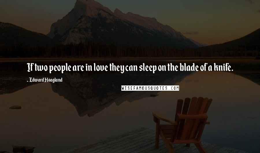 Edward Hoagland quotes: If two people are in love they can sleep on the blade of a knife.