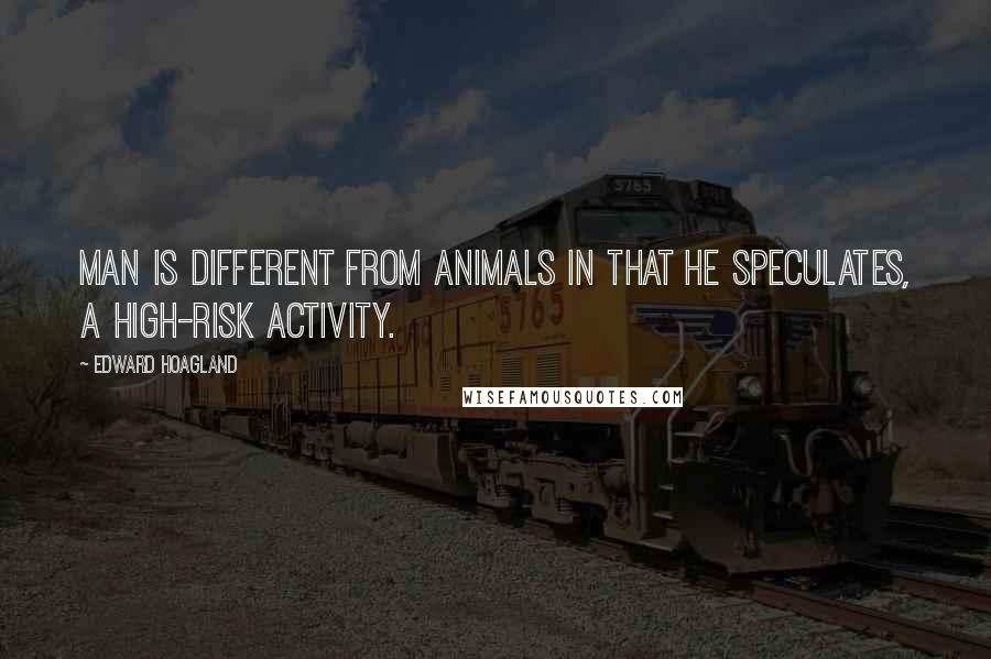 Edward Hoagland quotes: Man is different from animals in that he speculates, a high-risk activity.