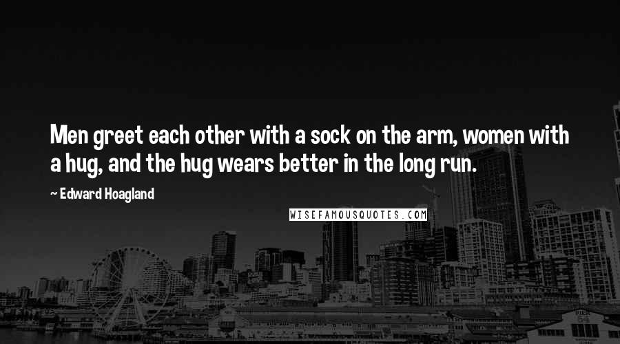 Edward Hoagland quotes: Men greet each other with a sock on the arm, women with a hug, and the hug wears better in the long run.