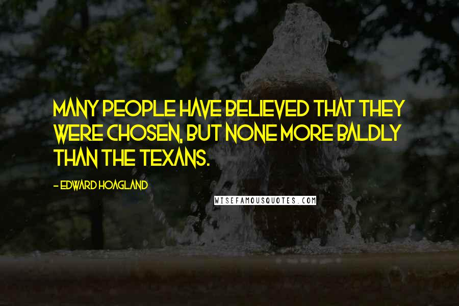 Edward Hoagland quotes: Many people have believed that they were Chosen, but none more baldly than the Texans.