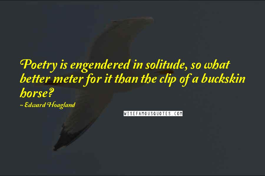 Edward Hoagland quotes: Poetry is engendered in solitude, so what better meter for it than the clip of a buckskin horse?
