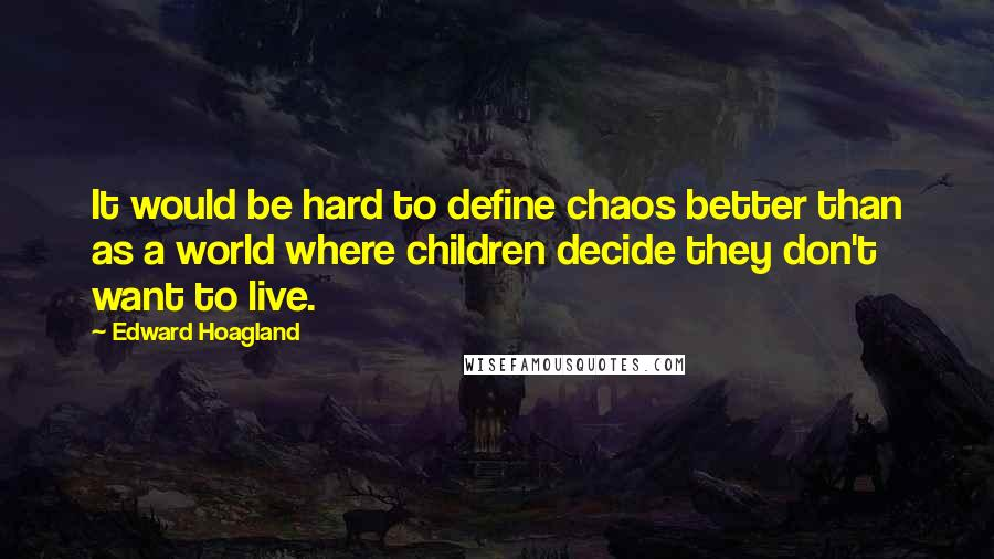 Edward Hoagland quotes: It would be hard to define chaos better than as a world where children decide they don't want to live.