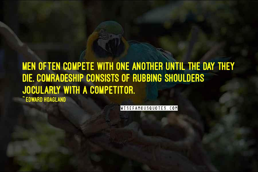 Edward Hoagland quotes: Men often compete with one another until the day they die. Comradeship consists of rubbing shoulders jocularly with a competitor.