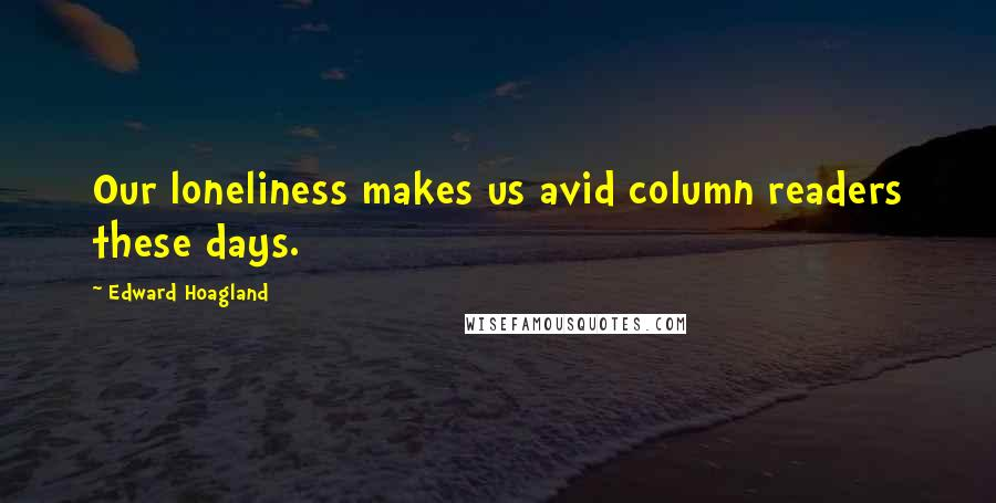 Edward Hoagland quotes: Our loneliness makes us avid column readers these days.