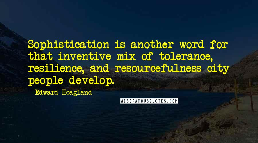 Edward Hoagland quotes: Sophistication is another word for that inventive mix of tolerance, resilience, and resourcefulness city people develop.