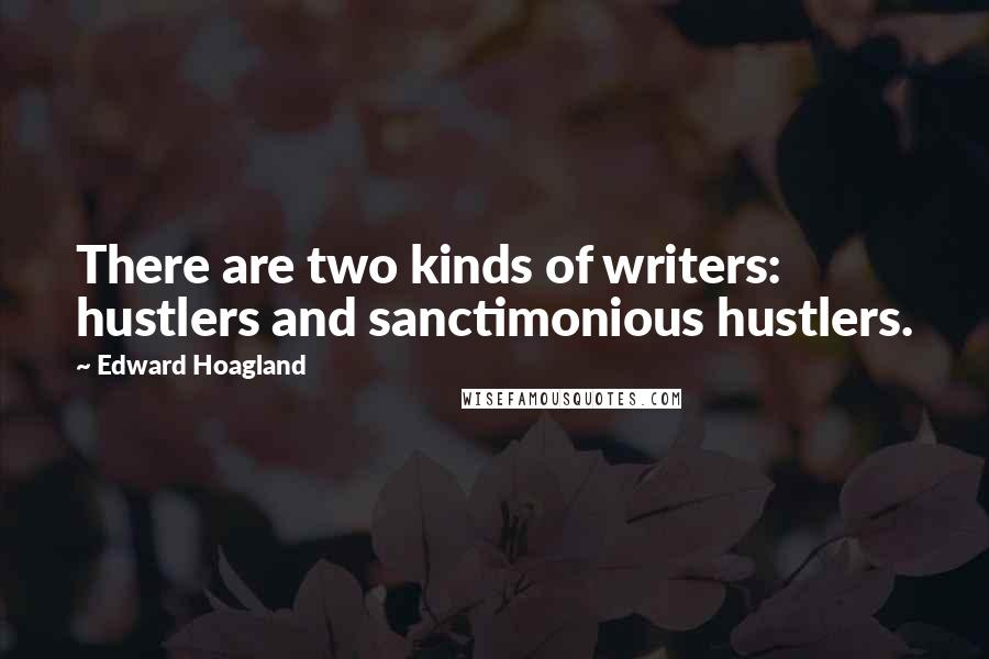 Edward Hoagland quotes: There are two kinds of writers: hustlers and sanctimonious hustlers.