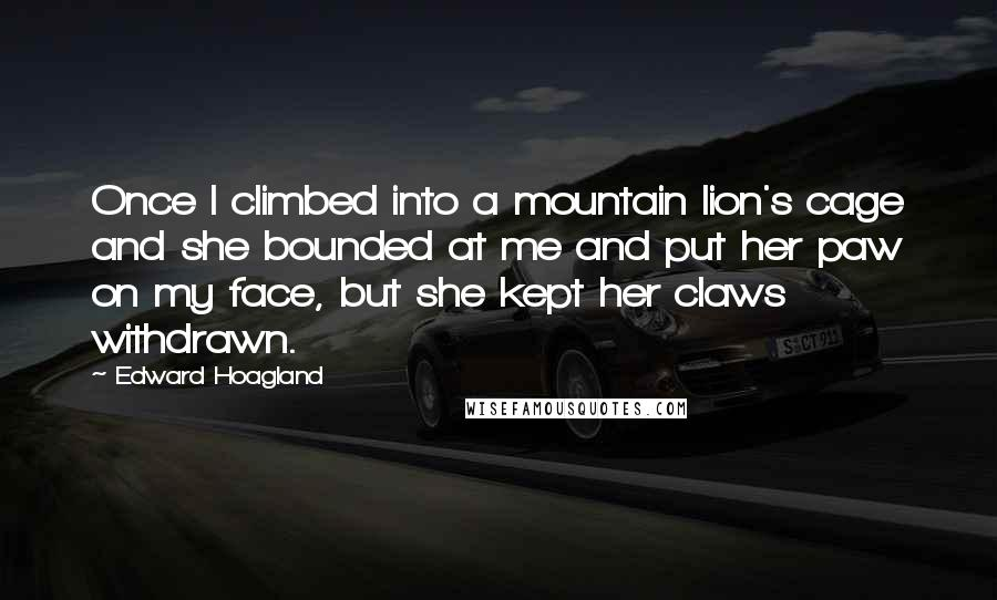 Edward Hoagland quotes: Once I climbed into a mountain lion's cage and she bounded at me and put her paw on my face, but she kept her claws withdrawn.