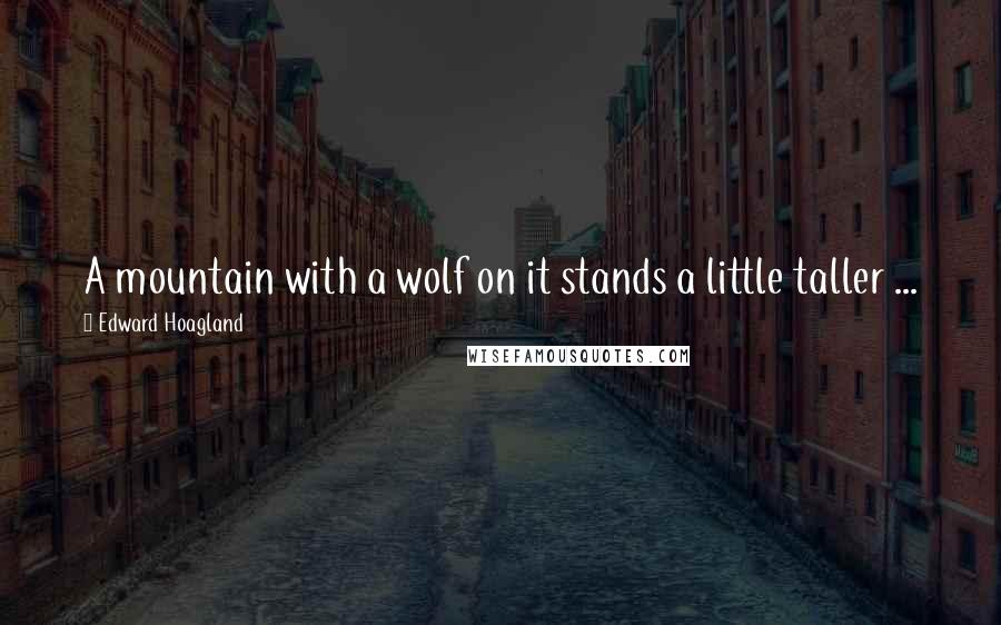 Edward Hoagland quotes: A mountain with a wolf on it stands a little taller ...