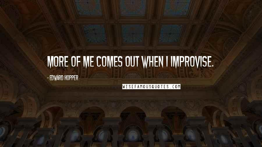 Edward Hopper quotes: More of me comes out when I improvise.