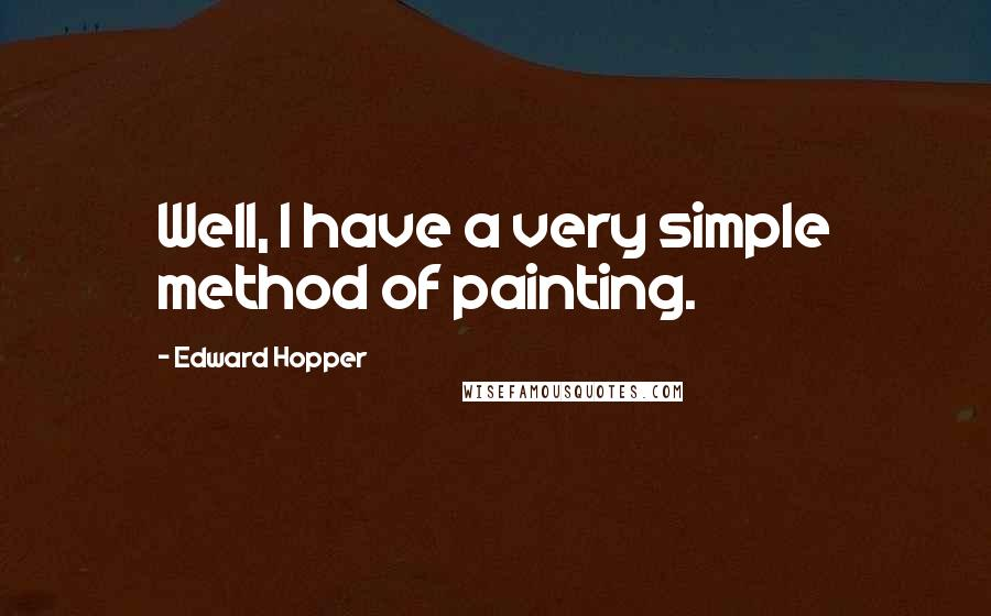 Edward Hopper quotes: Well, I have a very simple method of painting.