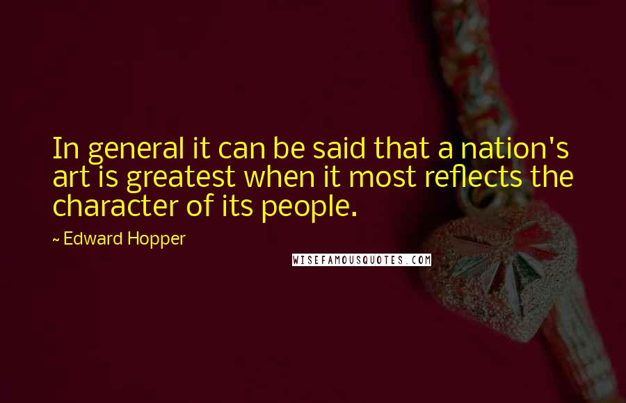 Edward Hopper quotes: In general it can be said that a nation's art is greatest when it most reflects the character of its people.
