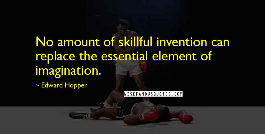 Edward Hopper quotes: No amount of skillful invention can replace the essential element of imagination.