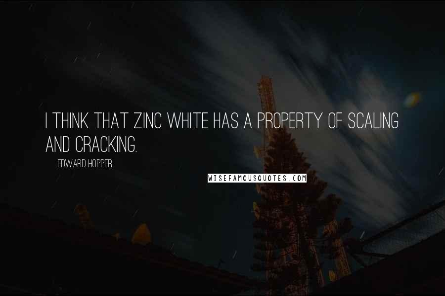 Edward Hopper quotes: I think that zinc white has a property of scaling and cracking.