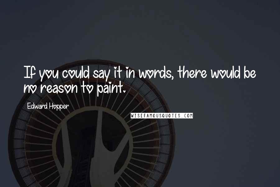 Edward Hopper quotes: If you could say it in words, there would be no reason to paint.