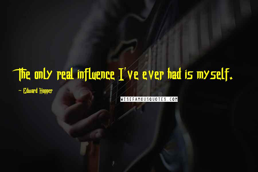 Edward Hopper quotes: The only real influence I've ever had is myself.