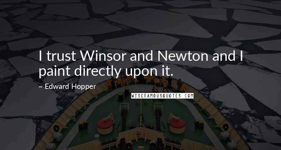 Edward Hopper quotes: I trust Winsor and Newton and I paint directly upon it.