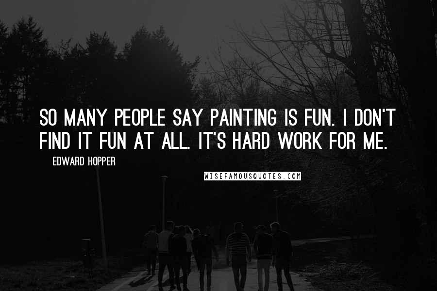 Edward Hopper quotes: So many people say painting is fun. I don't find it fun at all. It's hard work for me.