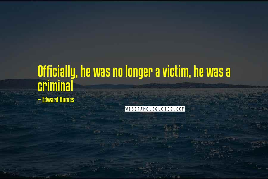 Edward Humes quotes: Officially, he was no longer a victim, he was a criminal