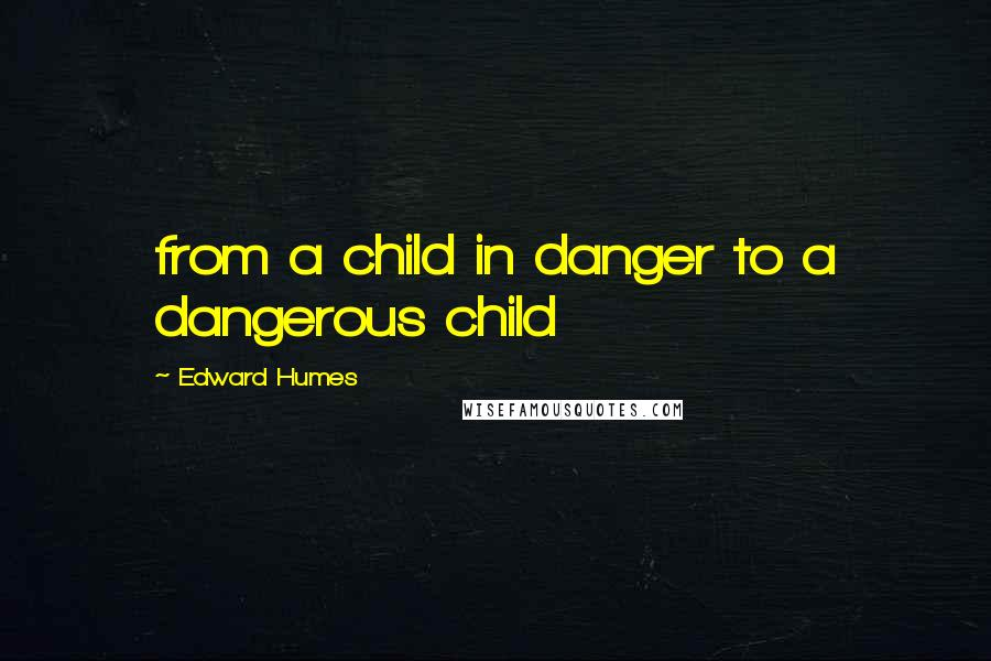 Edward Humes quotes: from a child in danger to a dangerous child