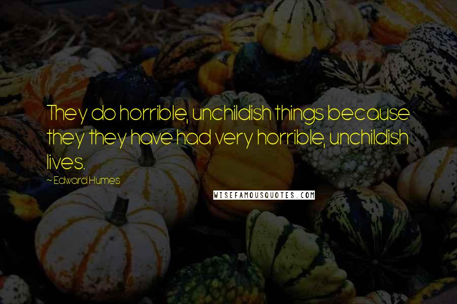 Edward Humes quotes: They do horrible, unchildish things because they they have had very horrible, unchildish lives.