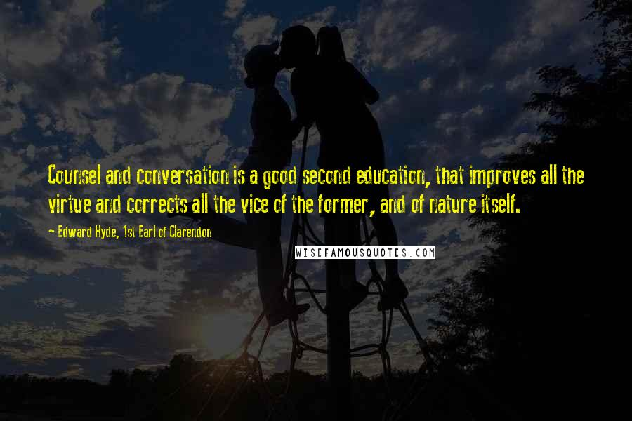 Edward Hyde, 1st Earl Of Clarendon quotes: Counsel and conversation is a good second education, that improves all the virtue and corrects all the vice of the former, and of nature itself.
